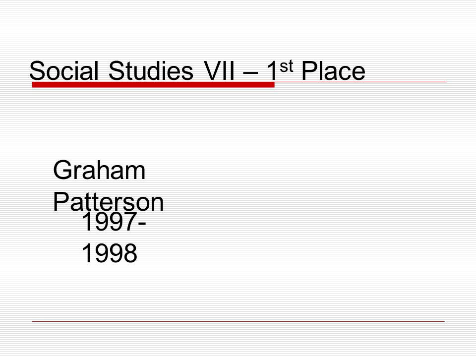Social Studies VII – 1 st Place Graham Patterson 1997- 1998