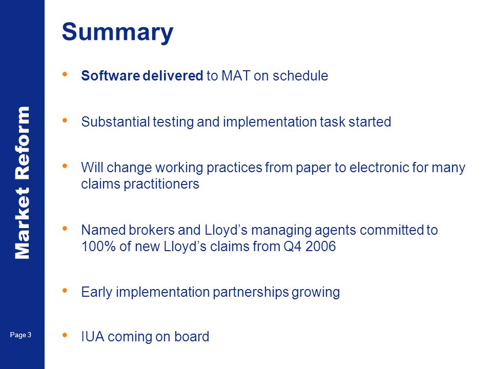 Market Reform Electronic Claims Page 3 Summary Software delivered to MAT on schedule Substantial testing and implementation task started Will change working practices from paper to electronic for many claims practitioners Named brokers and Lloyd's managing agents committed to 100% of new Lloyd's claims from Q4 2006 Early implementation partnerships growing IUA coming on board