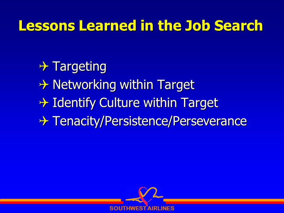 SOUTHWEST AIRLINES Lessons Learned in the Job Search  Targeting  Networking within Target  Identify Culture within Target  Tenacity/Persistence/Perseverance