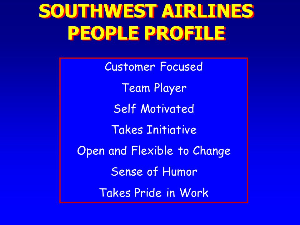 SOUTHWEST AIRLINES PEOPLE PROFILE Customer Focused Team Player Self Motivated Takes Initiative Open and Flexible to Change Sense of Humor Takes Pride in Work