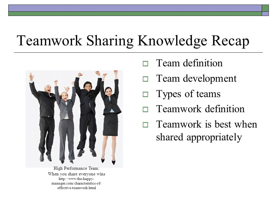 Teamwork Sharing Knowledge Recap  Team definition  Team development  Types of teams  Teamwork definition  Teamwork is best when shared appropriately High Performance Team: When you share everyone wins http://www.the-happy- manager.com/characteristics-of- effective-teamwork.html