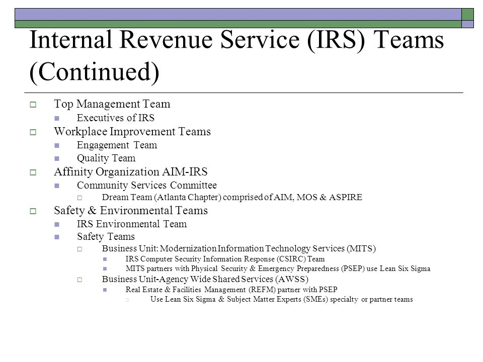 Internal Revenue Service (IRS) Teams (Continued)  Top Management Team Executives of IRS  Workplace Improvement Teams Engagement Team Quality Team  Affinity Organization AIM-IRS Community Services Committee  Dream Team (Atlanta Chapter) comprised of AIM, MOS & ASPIRE  Safety & Environmental Teams IRS Environmental Team Safety Teams  Business Unit: Modernization Information Technology Services (MITS) IRS Computer Security Information Response (CSIRC) Team MITS partners with Physical Security & Emergency Preparedness (PSEP) use Lean Six Sigma  Business Unit-Agency Wide Shared Services (AWSS) Real Estate & Facilities Management (REFM) partner with PSEP  Use Lean Six Sigma & Subject Matter Experts (SMEs) specialty or partner teams