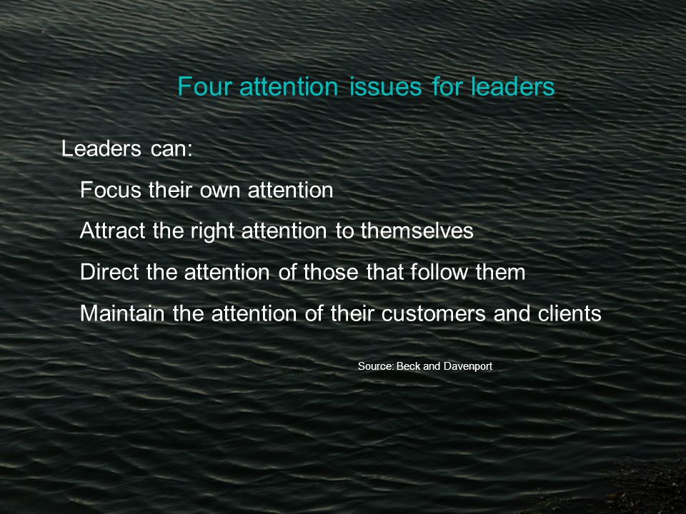 Four attention issues for leaders Leaders can: Focus their own attention Attract the right attention to themselves Direct the attention of those that follow them Maintain the attention of their customers and clients Source: Beck and Davenport