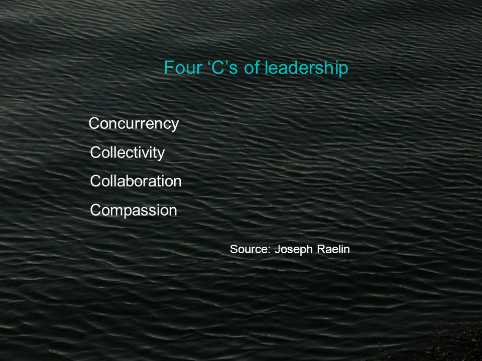 Four 'C's of leadership Concurrency Collectivity Collaboration Compassion Source: Joseph Raelin