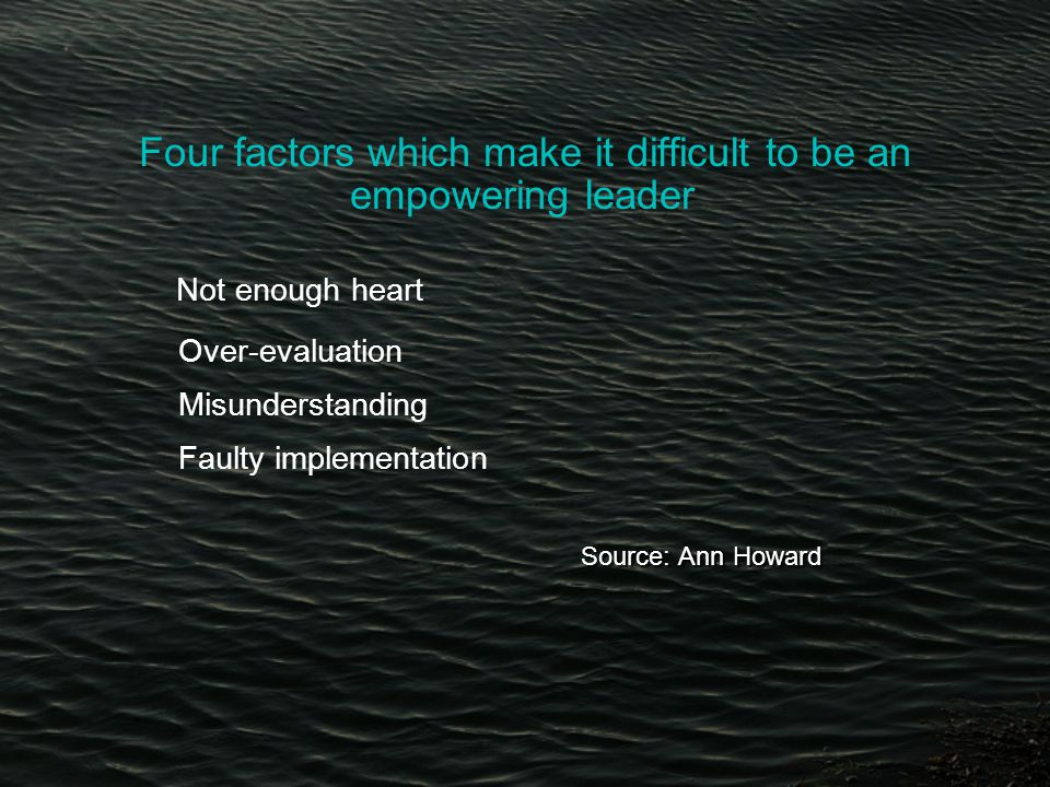 Four factors which make it difficult to be an empowering leader Not enough heart Over-evaluation Misunderstanding Faulty implementation Source: Ann Howard