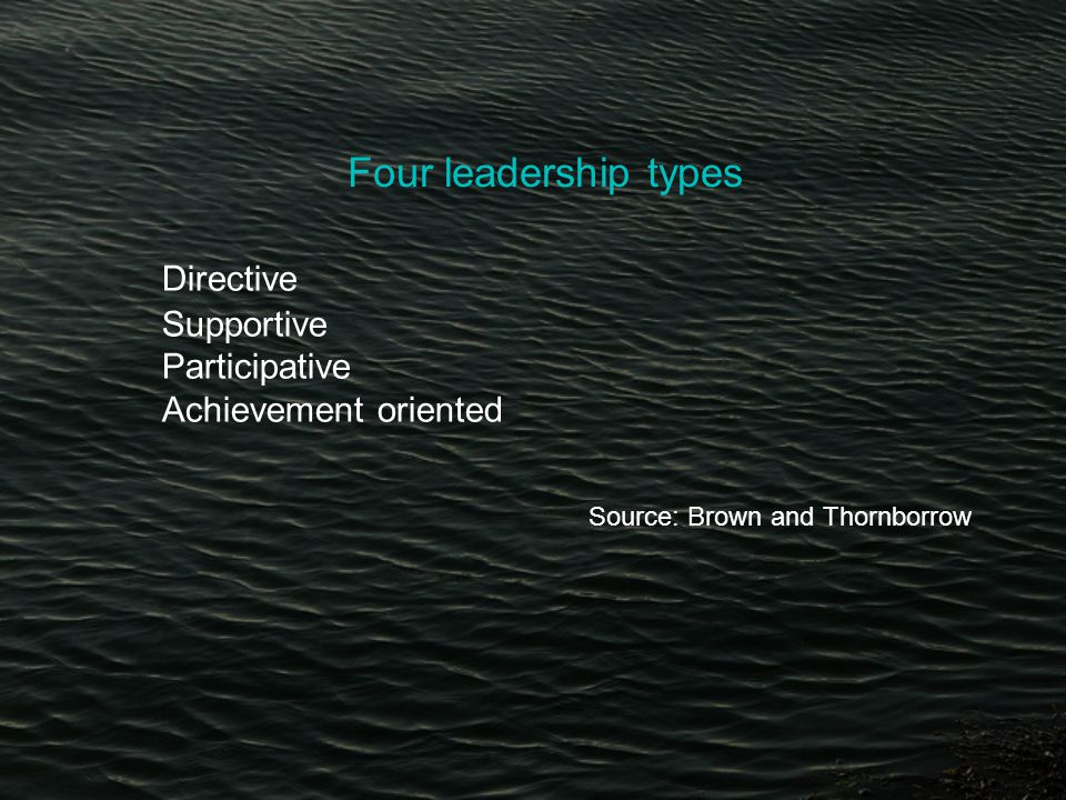 Four leadership types Directive Supportive Participative Achievement oriented Source: Brown and Thornborrow
