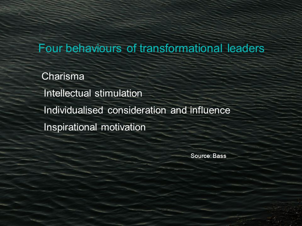 Four behaviours of transformational leaders Charisma Intellectual stimulation Individualised consideration and influence Inspirational motivation Source: Bass