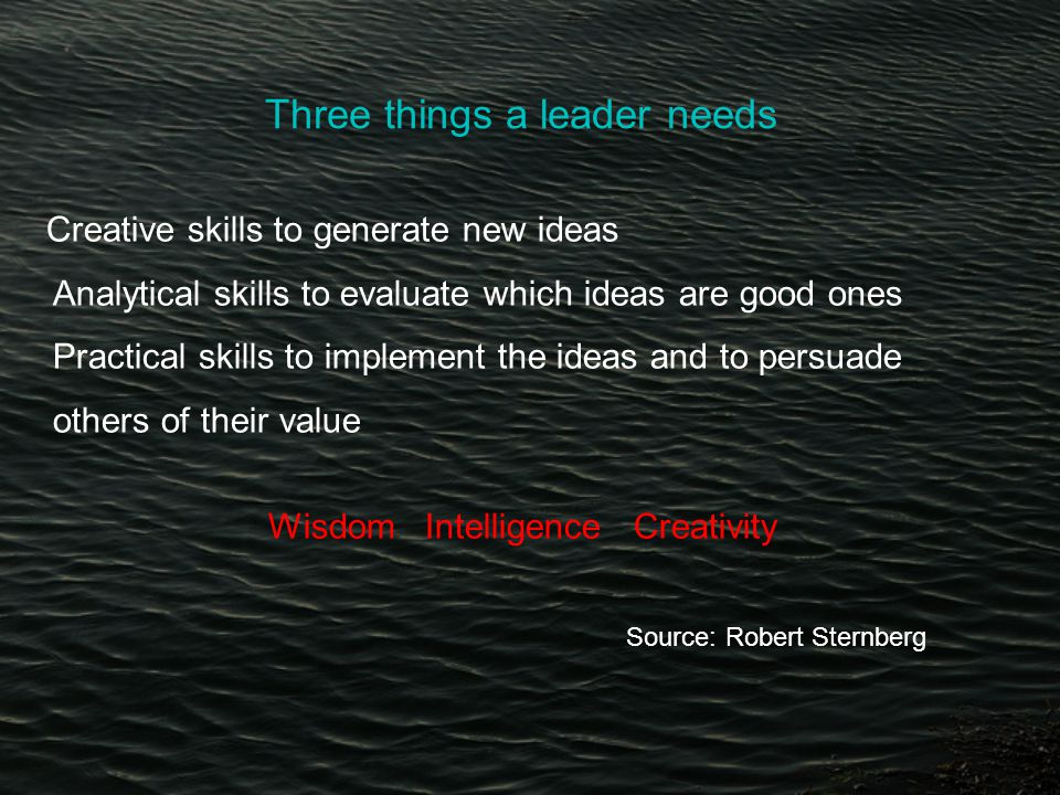 Three things a leader needs Creative skills to generate new ideas Analytical skills to evaluate which ideas are good ones Practical skills to implement the ideas and to persuade others of their value Wisdom Intelligence Creativity Source: Robert Sternberg