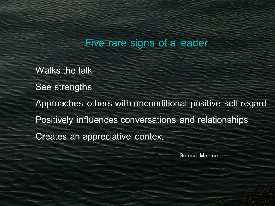 Five rare signs of a leader Walks the talk See strengths Approaches others with unconditional positive self regard Positively influences conversations and relationships Creates an appreciative context Source: Malone