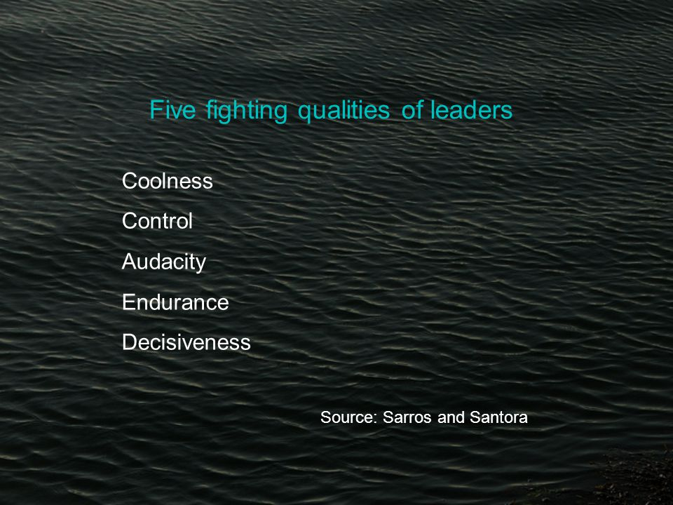 Five fighting qualities of leaders Coolness Control Audacity Endurance Decisiveness Source: Sarros and Santora
