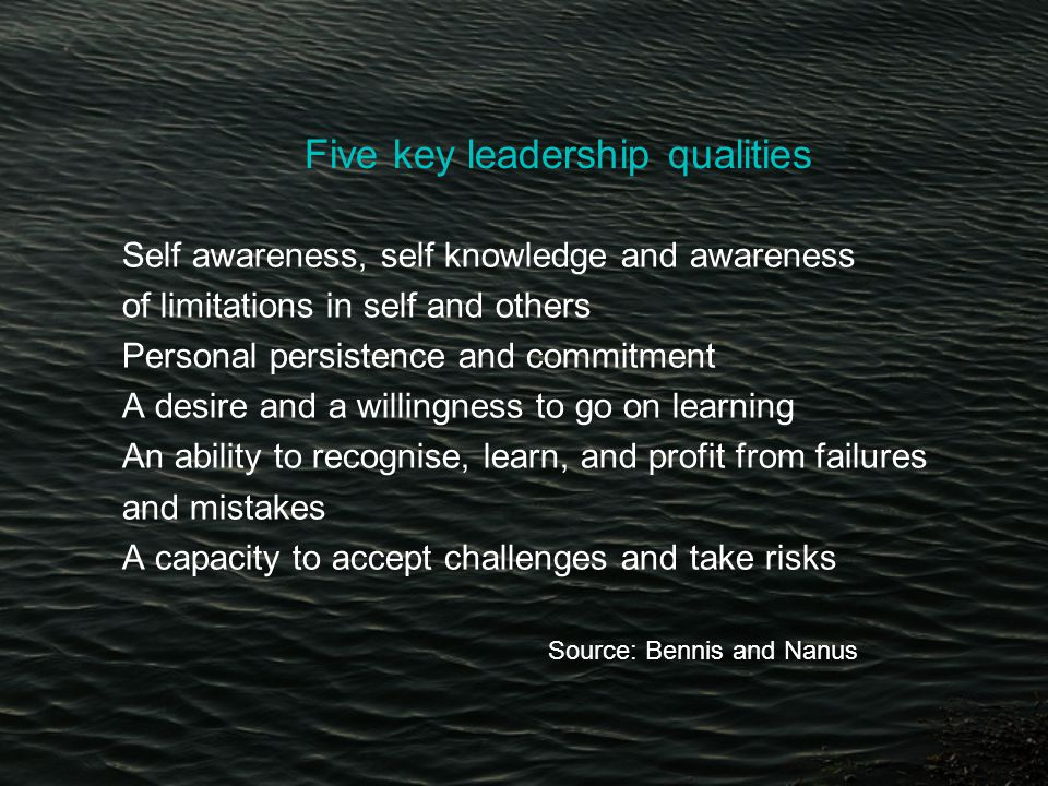 Five key leadership qualities Self awareness, self knowledge and awareness of limitations in self and others Personal persistence and commitment A desire and a willingness to go on learning An ability to recognise, learn, and profit from failures and mistakes A capacity to accept challenges and take risks Source: Bennis and Nanus