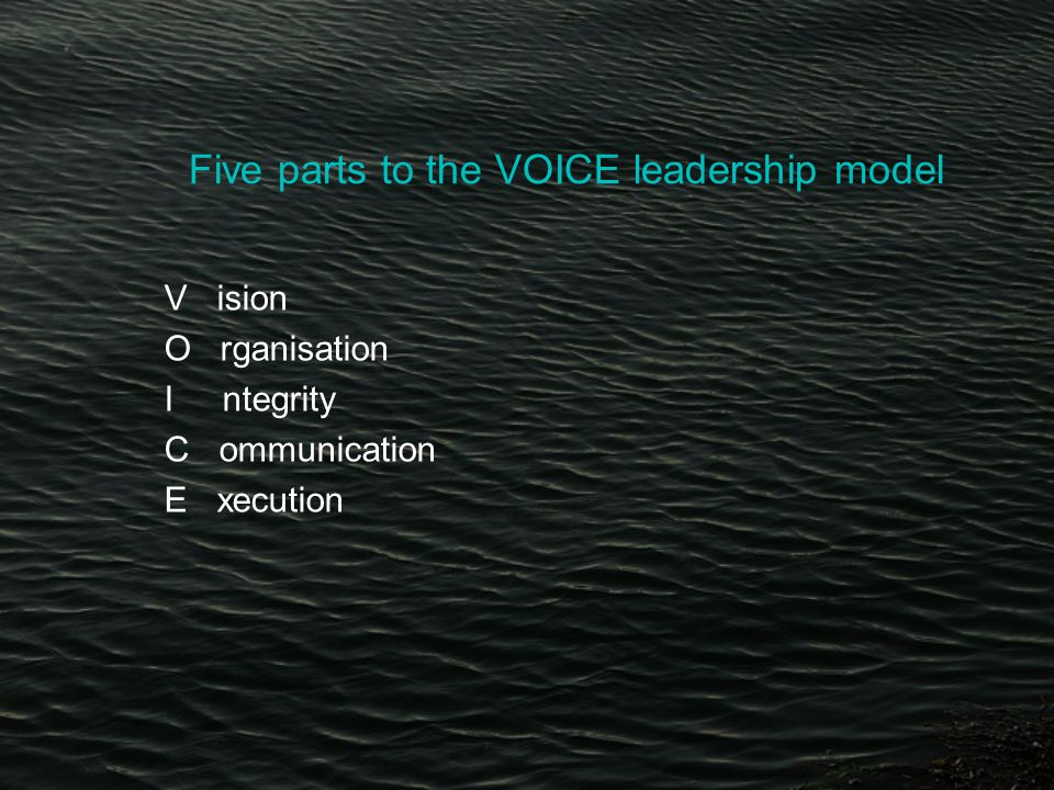 Five parts to the VOICE leadership model V ision O rganisation I ntegrity C ommunication E xecution