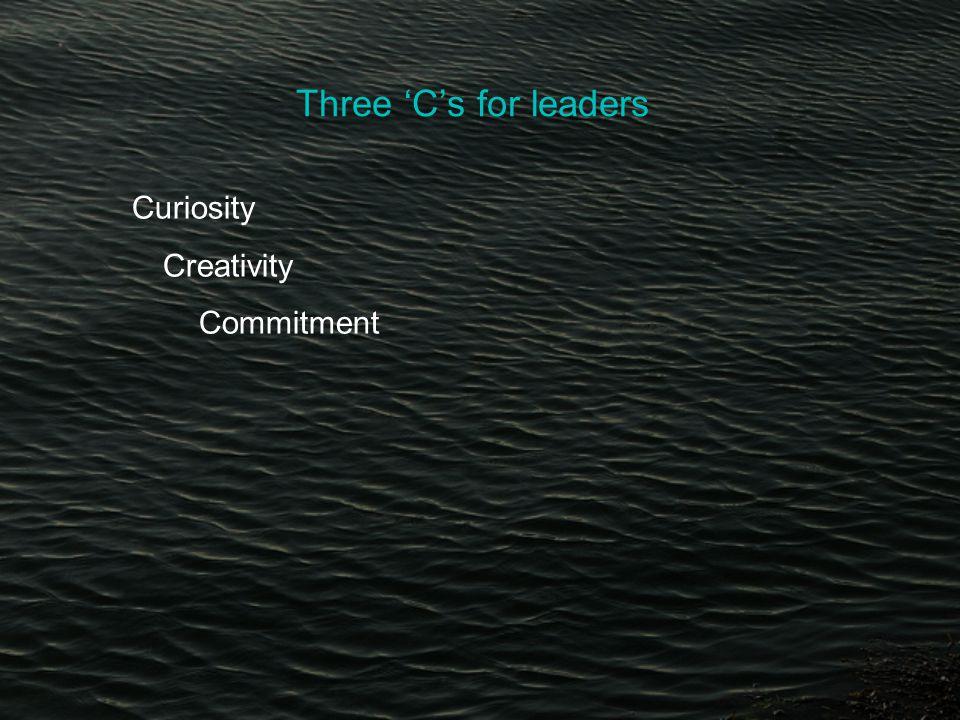 Three 'C's for leaders Curiosity Creativity Commitment