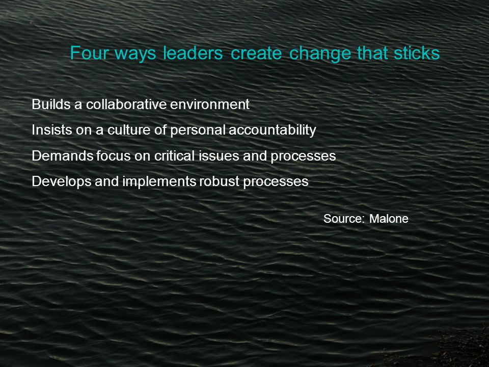 Four ways leaders create change that sticks Builds a collaborative environment Insists on a culture of personal accountability Demands focus on critical issues and processes Develops and implements robust processes Source: Malone