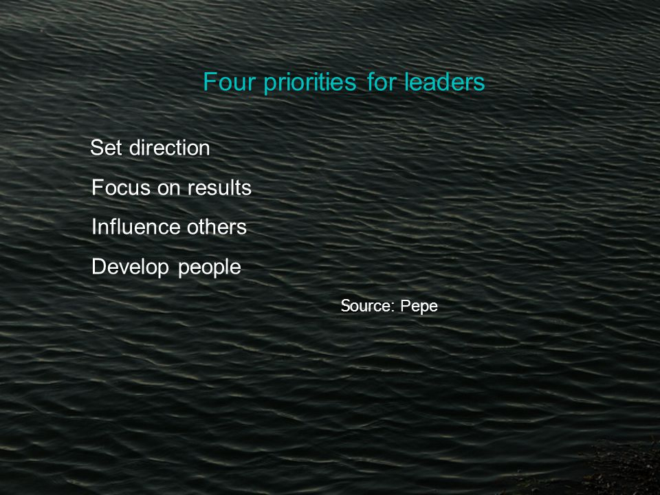 Four priorities for leaders Set direction Set direction Focus on results Influence others Develop people So So urce: Pepe