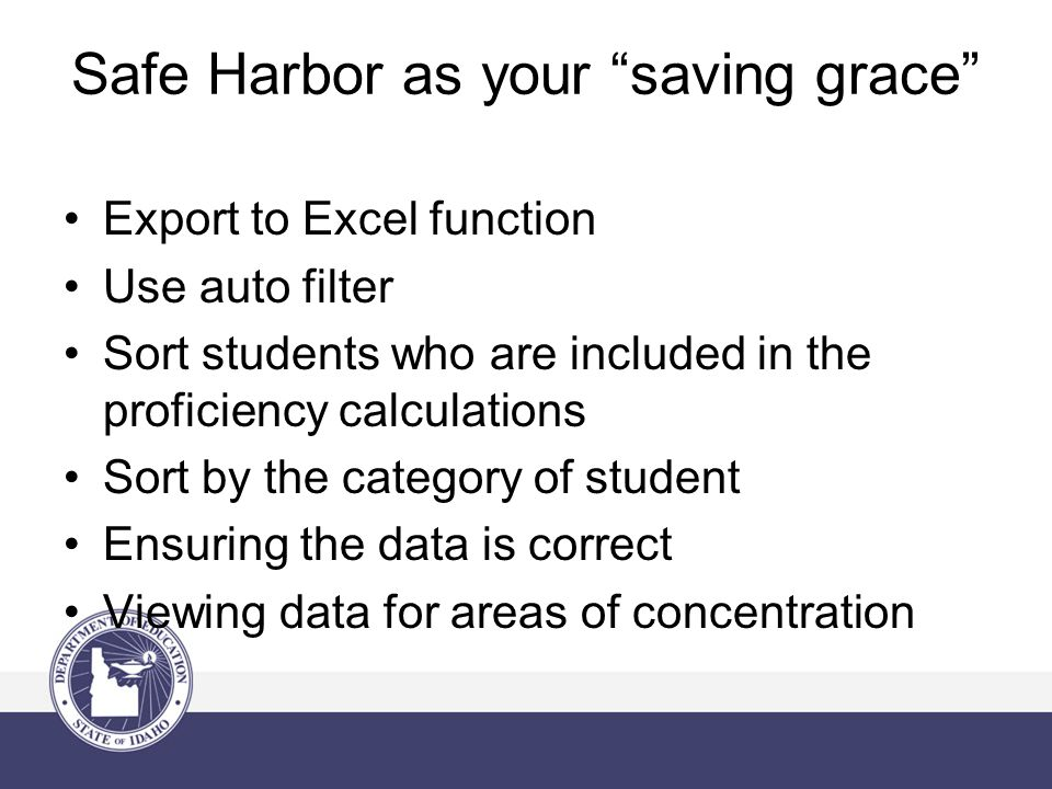 Safe Harbor as your saving grace Export to Excel function Use auto filter Sort students who are included in the proficiency calculations Sort by the category of student Ensuring the data is correct Viewing data for areas of concentration