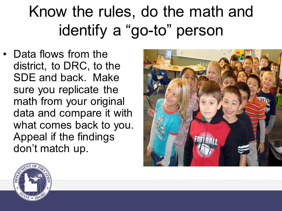 Know the rules, do the math and identify a go-to person Data flows from the district, to DRC, to the SDE and back.