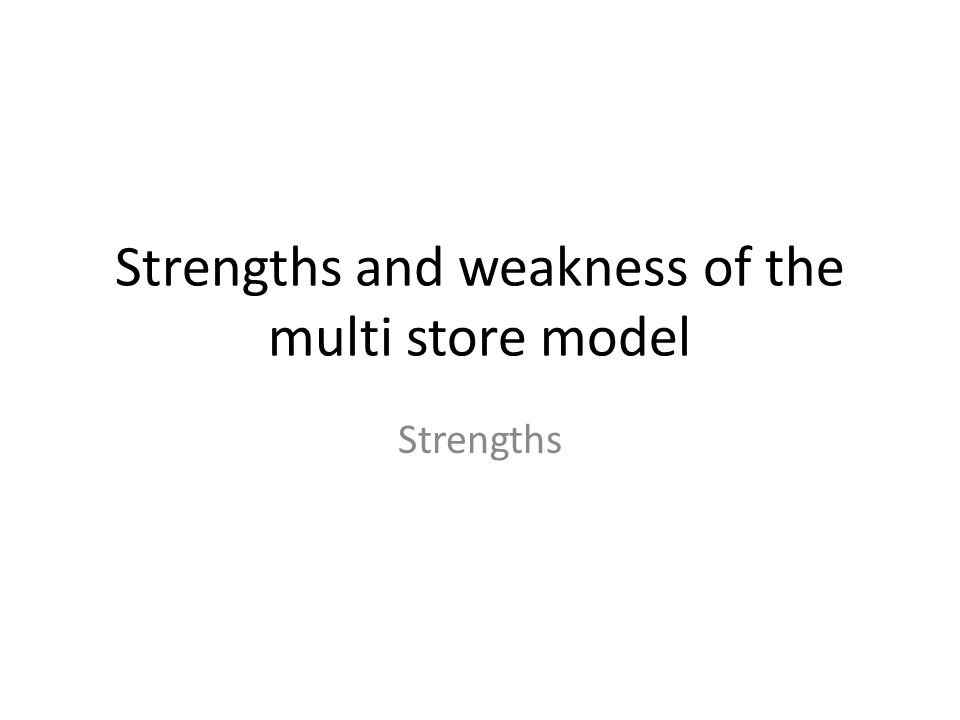 Strengths and weakness of the multi store model Strengths
