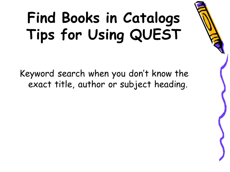 Find Books in Catalogs Tips for Using QUEST Keyword search when you don't know the exact title, author or subject heading.