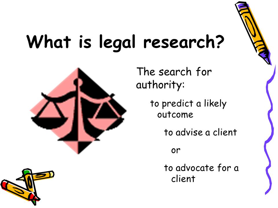 What is legal research? The search for authority: to predict a likely outcome to advise a client or to advocate for a client