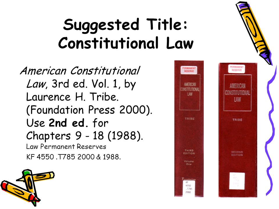 Suggested Title: Constitutional Law American Constitutional Law, 3rd ed. Vol. 1, by Laurence H. Tribe. (Foundation Press 2000). Use 2nd ed. for Chapte