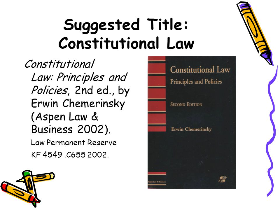 Suggested Title: Constitutional Law Constitutional Law: Principles and Policies, 2nd ed., by Erwin Chemerinsky (Aspen Law & Business 2002). Law Perman