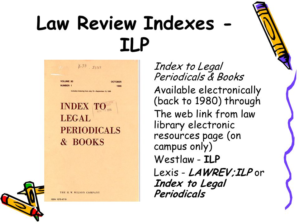 Law Review Indexes - ILP Index to Legal Periodicals & Books Available electronically (back to 1980) through The web link from law library electronic r