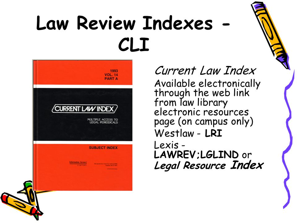 Law Review Indexes - CLI Current Law Index Available electronically through the web link from law library electronic resources page (on campus only) W