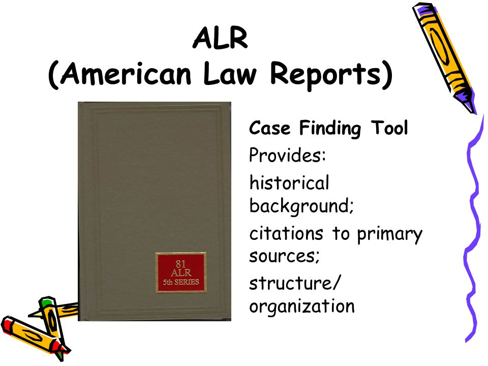 ALR (American Law Reports) Case Finding Tool Provides: historical background; citations to primary sources; structure/ organization