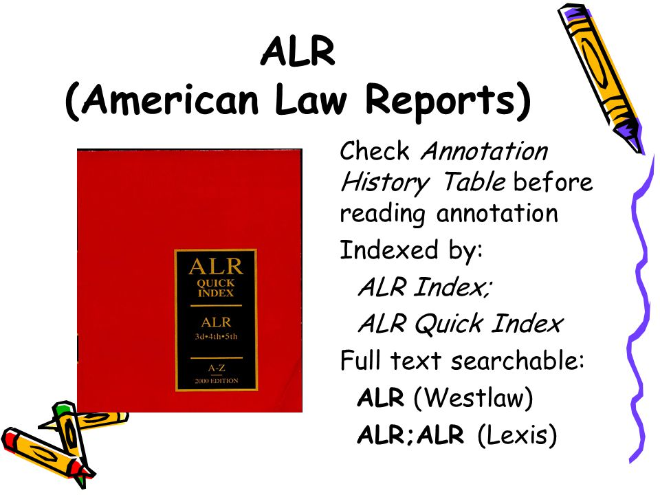 ALR (American Law Reports) Check Annotation History Table before reading annotation Indexed by: ALR Index; ALR Quick Index Full text searchable: ALR (Westlaw) ALR;ALR (Lexis)