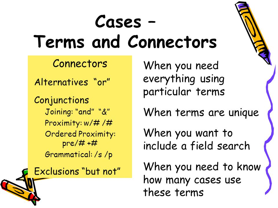 Cases – Terms and Connectors When you need everything using particular terms When terms are unique When you want to include a field search When you need to know how many cases use these terms Connectors Alternatives or Conjunctions Joining: and & Proximity: w/# /# Ordered Proximity: pre/# +# Grammatical: /s /p Exclusions but not