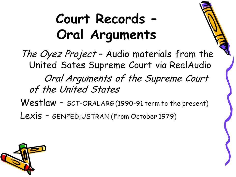 Court Records – Oral Arguments The Oyez Project – Audio materials from the United Sates Supreme Court via RealAudio Oral Arguments of the Supreme Court of the United States Westlaw – SCT-ORALARG (1990-91 term to the present) Lexis – GENFED;USTRAN (From October 1979)