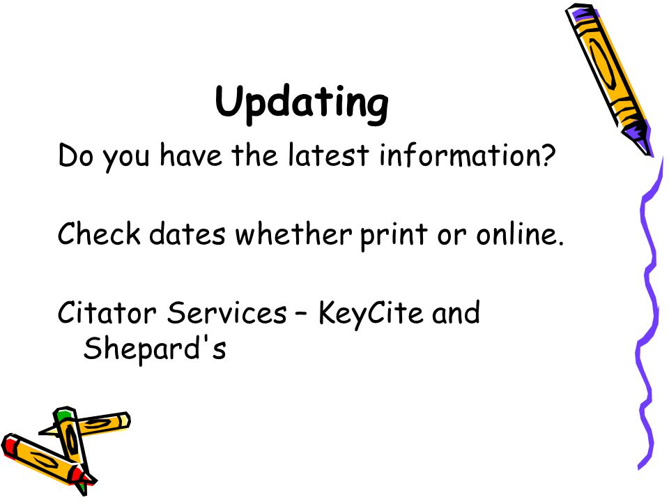 Updating Do you have the latest information? Check dates whether print or online. Citator Services – KeyCite and Shepard's