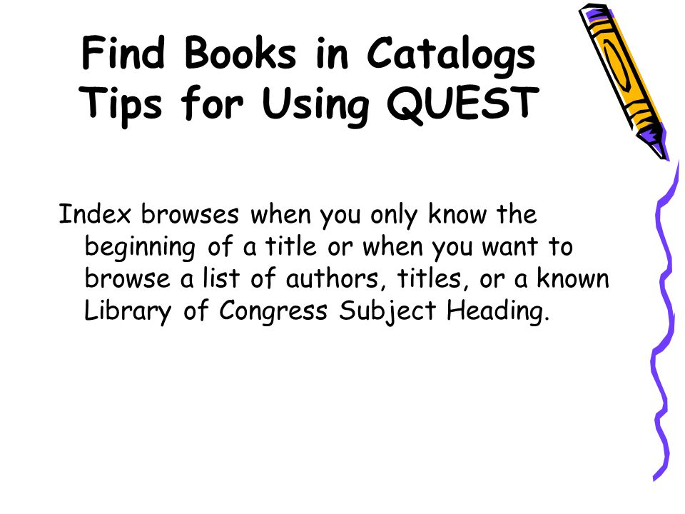 Find Books in Catalogs Tips for Using QUEST Index browses when you only know the beginning of a title or when you want to browse a list of authors, ti