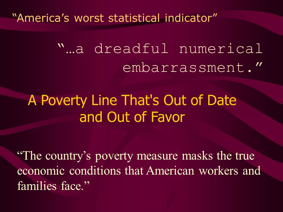 America's worst statistical indicator …a dreadful numerical embarrassment. A Poverty Line That s Out of Date and Out of Favor The country's poverty measure masks the true economic conditions that American workers and families face.