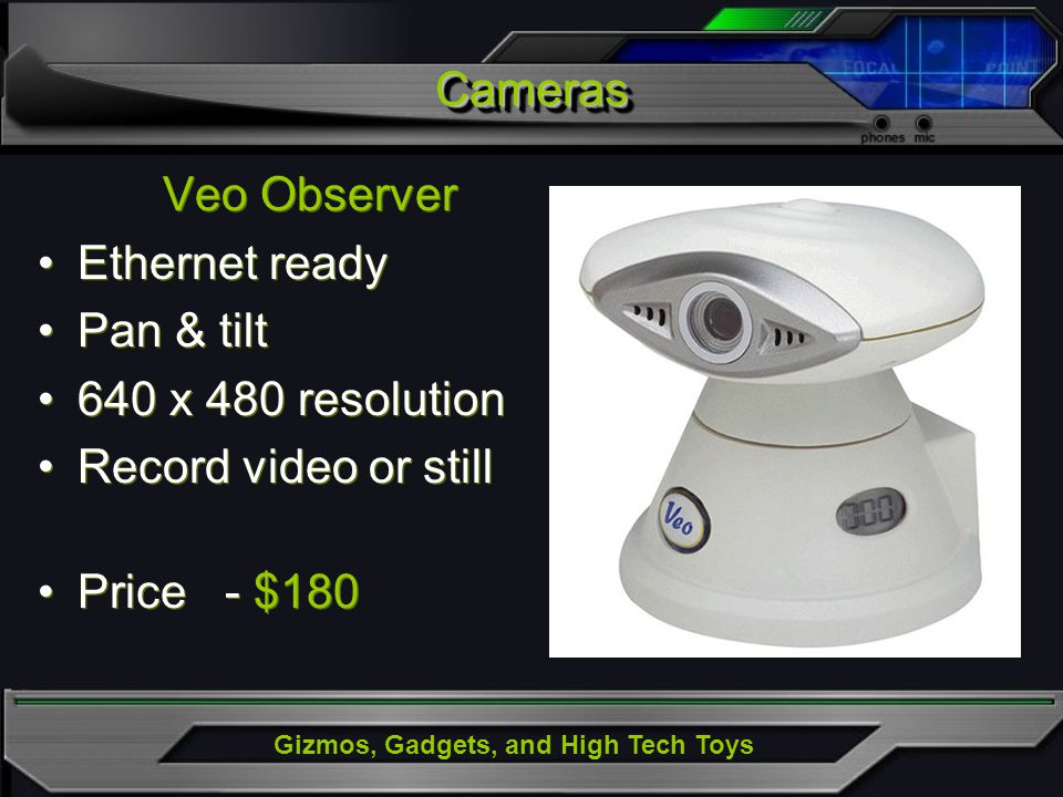 Gizmos, Gadgets, and High Tech Toys Veo Observer Ethernet ready Pan & tilt 640 x 480 resolution Record video or still Price - $180 Veo Observer Ethernet ready Pan & tilt 640 x 480 resolution Record video or still Price - $180 CamerasCameras