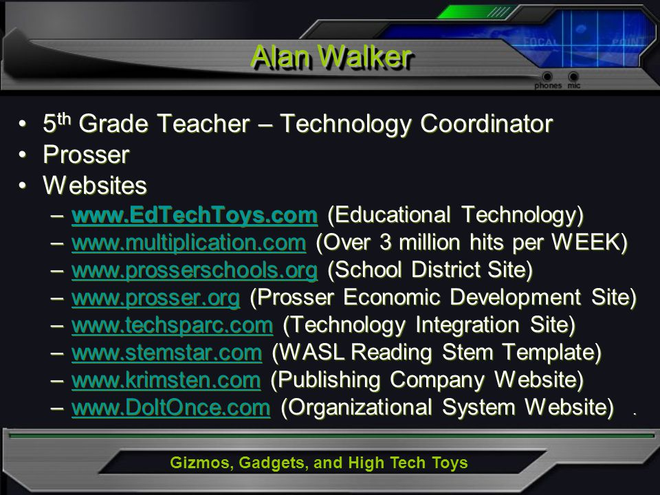 Gizmos, Gadgets, and High Tech Toys 5 th Grade Teacher – Technology Coordinator Prosser Websites –www.EdTechToys.com (Educational Technology)www.EdTechToys.com –www.multiplication.com (Over 3 million hits per WEEK)www.multiplication.com –www.prosserschools.org (School District Site)www.prosserschools.org –www.prosser.org (Prosser Economic Development Site)www.prosser.org –www.techsparc.com (Technology Integration Site)www.techsparc.com –www.stemstar.com (WASL Reading Stem Template)www.stemstar.com –www.krimsten.com (Publishing Company Website)www.krimsten.com –www.DoItOnce.com (Organizational System Website).www.DoItOnce.com 5 th Grade Teacher – Technology Coordinator Prosser Websites –www.EdTechToys.com (Educational Technology)www.EdTechToys.com –www.multiplication.com (Over 3 million hits per WEEK)www.multiplication.com –www.prosserschools.org (School District Site)www.prosserschools.org –www.prosser.org (Prosser Economic Development Site)www.prosser.org –www.techsparc.com (Technology Integration Site)www.techsparc.com –www.stemstar.com (WASL Reading Stem Template)www.stemstar.com –www.krimsten.com (Publishing Company Website)www.krimsten.com –www.DoItOnce.com (Organizational System Website).www.DoItOnce.com Alan Walker