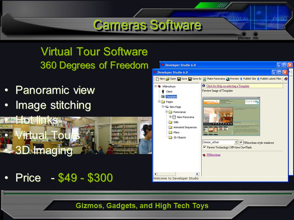 Gizmos, Gadgets, and High Tech Toys Virtual Tour Software 360 Degrees of Freedom Panoramic view Image stitching Hot links Virtual Tours 3D Imaging Price - $49 - $300 Virtual Tour Software 360 Degrees of Freedom Panoramic view Image stitching Hot links Virtual Tours 3D Imaging Price - $49 - $300 Cameras Software