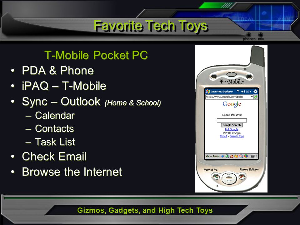 Gizmos, Gadgets, and High Tech Toys Favorite Tech Toys T-Mobile Pocket PC PDA & Phone iPAQ – T-Mobile Sync – Outlook (Home & School) –Calendar –Contacts –Task List Check Email Browse the Internet T-Mobile Pocket PC PDA & Phone iPAQ – T-Mobile Sync – Outlook (Home & School) –Calendar –Contacts –Task List Check Email Browse the Internet