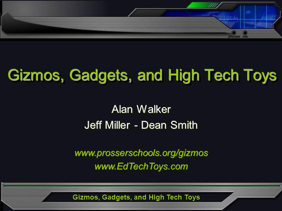 Gizmos, Gadgets, and High Tech Toys Alan Walker Jeff Miller - Dean Smith Alan Walker Jeff Miller - Dean Smith www.prosserschools.org/gizmos www.EdTechToys.com www.prosserschools.org/gizmos www.EdTechToys.com