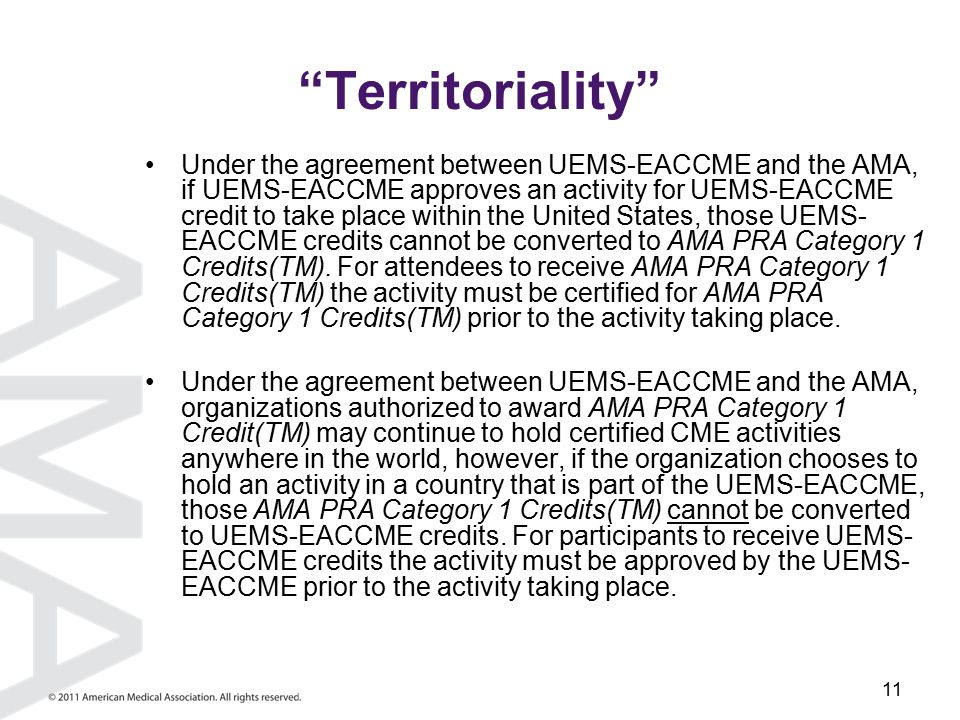 11 Territoriality Under the agreement between UEMS-EACCME and the AMA, if UEMS-EACCME approves an activity for UEMS-EACCME credit to take place within the United States, those UEMS- EACCME credits cannot be converted to AMA PRA Category 1 Credits(TM).