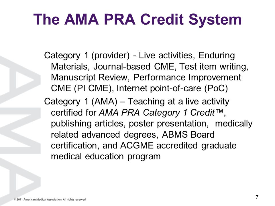7 The AMA PRA Credit System Category 1 (provider) - Live activities, Enduring Materials, Journal-based CME, Test item writing, Manuscript Review, Performance Improvement CME (PI CME), Internet point-of-care (PoC) Category 1 (AMA) – Teaching at a live activity certified for AMA PRA Category 1 Credit™, publishing articles, poster presentation, medically related advanced degrees, ABMS Board certification, and ACGME accredited graduate medical education program