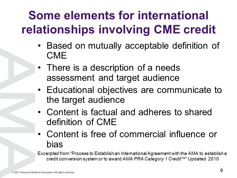 9 Some elements for international relationships involving CME credit Based on mutually acceptable definition of CME There is a description of a needs assessment and target audience Educational objectives are communicate to the target audience Content is factual and adheres to shared definition of CME Content is free of commercial influence or bias Excerpted from Process to Establish an International Agreement with the AMA to establish a credit conversion system or to award AMA PRA Category 1 Credit™ Updated 2010