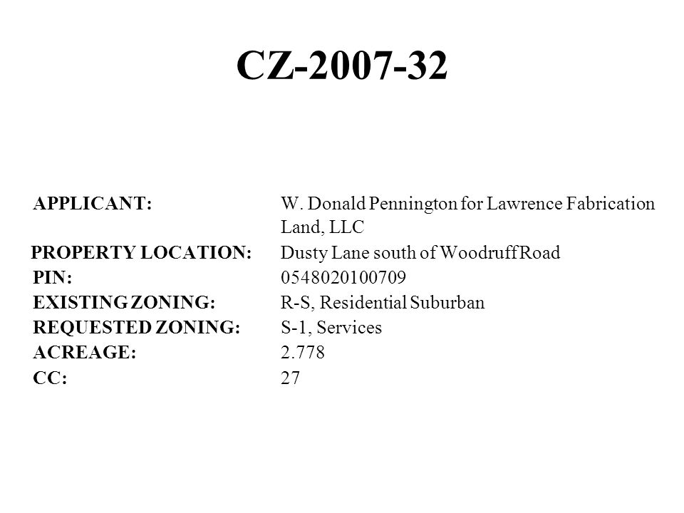 CZ-2007-32 APPLICANT:W. Donald Pennington for Lawrence Fabrication Land, LLC PROPERTY LOCATION:Dusty Lane south of Woodruff Road PIN:0548020100709 EXI