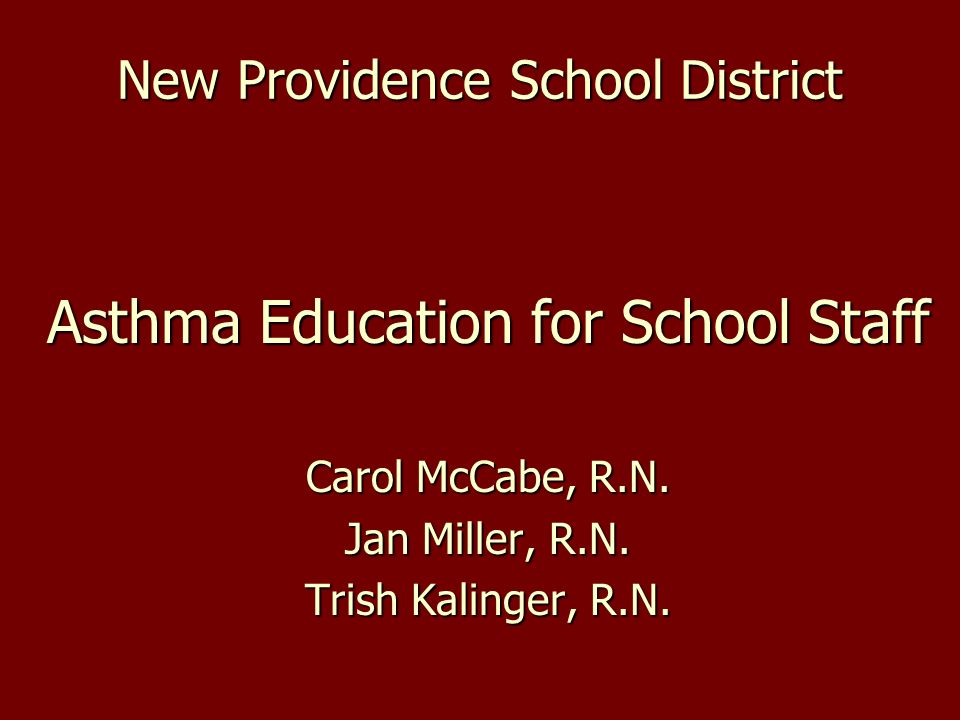 New Providence School District Asthma Education for School Staff Carol McCabe, R.N. Jan Miller, R.N. Trish Kalinger, R.N.