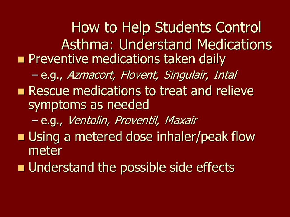 How to Help Students Control Asthma: Understand Medications Preventive medications taken daily Preventive medications taken daily –e.g., Azmacort, Flo