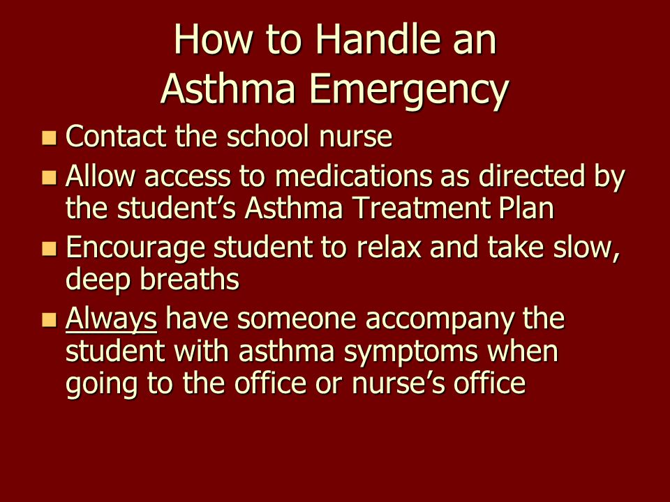 How to Handle an Asthma Emergency Contact the school nurse Contact the school nurse Allow access to medications as directed by the student's Asthma Tr