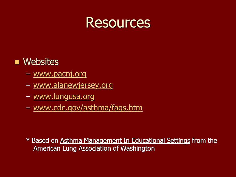 Resources Websites Websites –www.pacnj.org www.pacnj.org –www.alanewjersey.org www.alanewjersey.org –www.lungusa.org www.lungusa.org –www.cdc.gov/asthma/faqs.htm www.cdc.gov/asthma/faqs.htm * Based on Asthma Management In Educational Settings from the American Lung Association of Washington