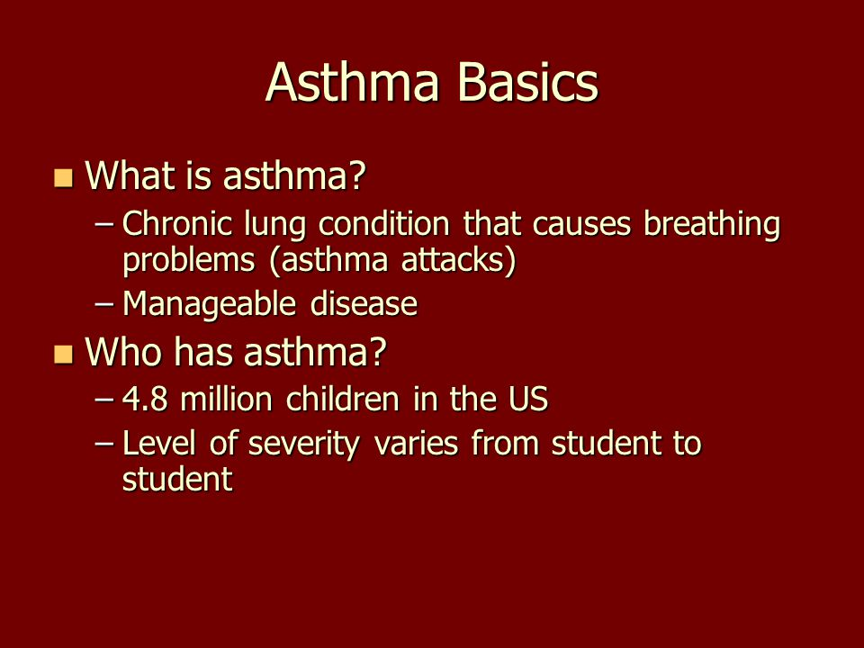 Asthma Basics What is asthma? What is asthma? –Chronic lung condition that causes breathing problems (asthma attacks) –Manageable disease Who has asth