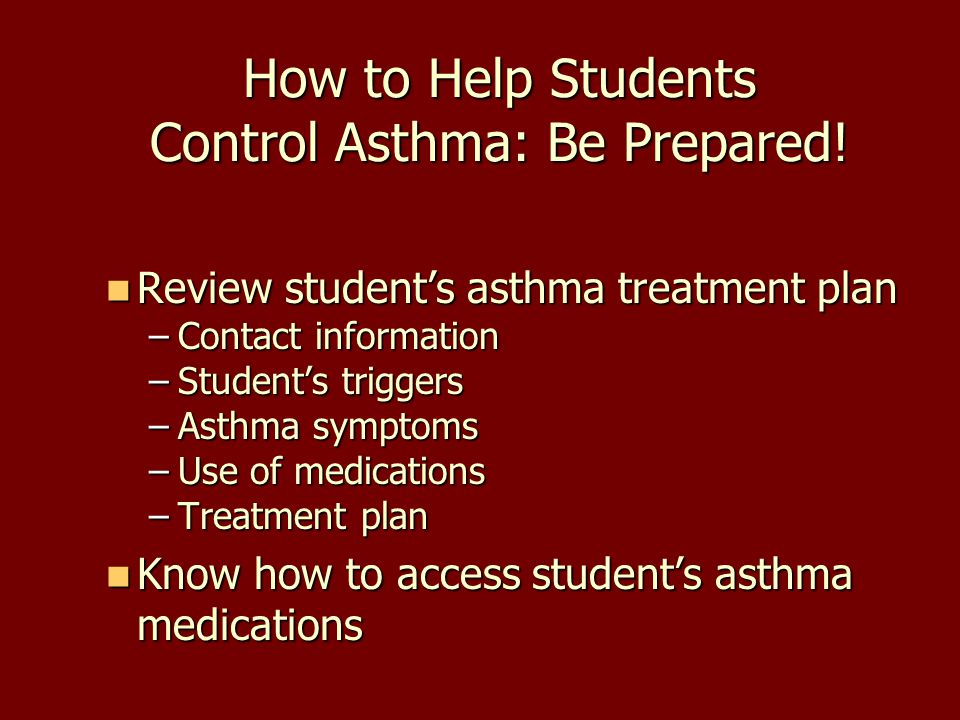 How to Help Students Control Asthma: Be Prepared! Review student's asthma treatment plan Review student's asthma treatment plan –Contact information –